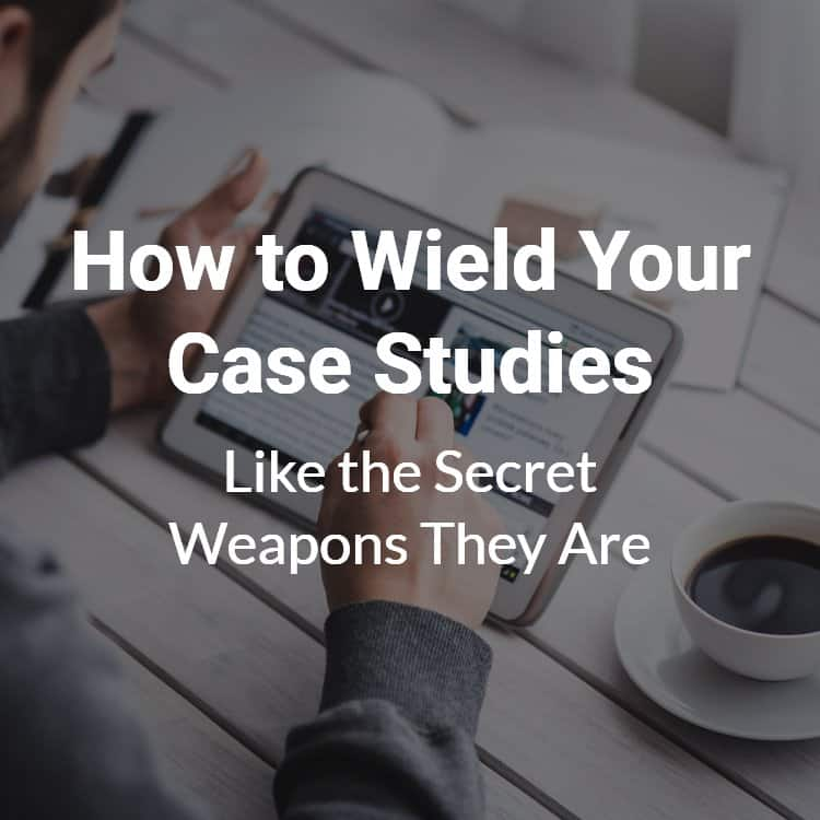 How to wield your case studies like the secret weapons they are