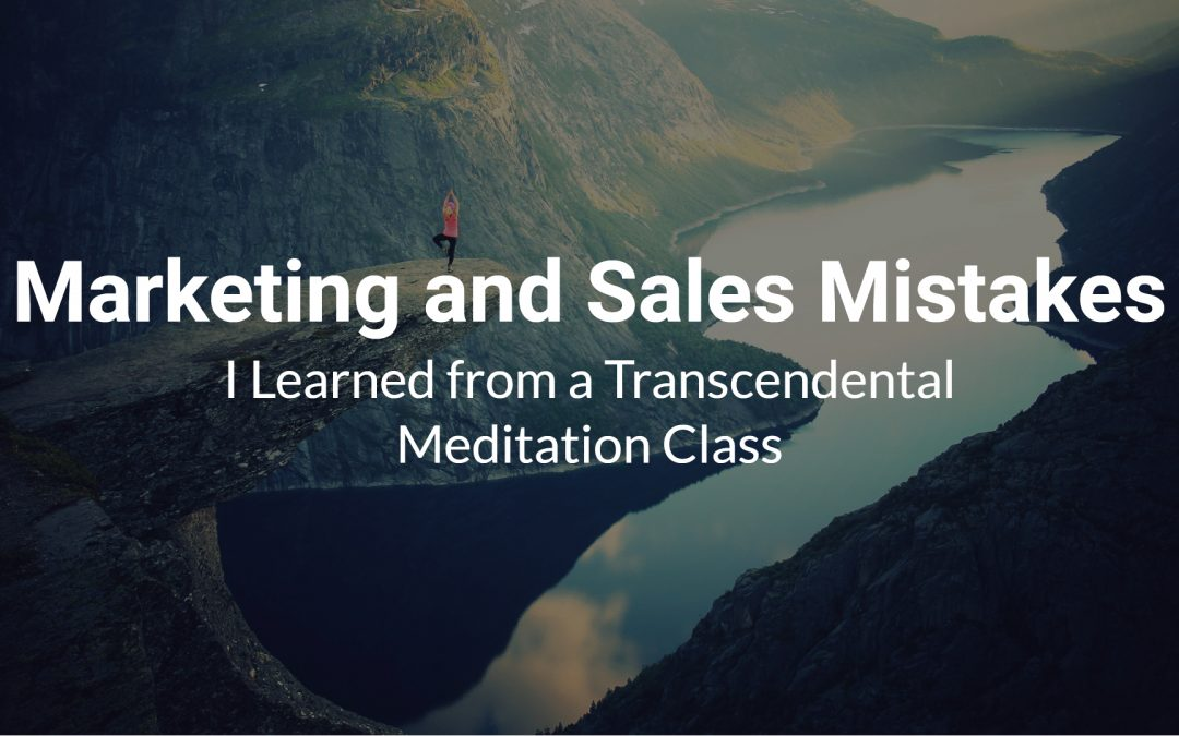 Marketing and Sales Mistakes I Learned from a Transcendental Meditation Class
