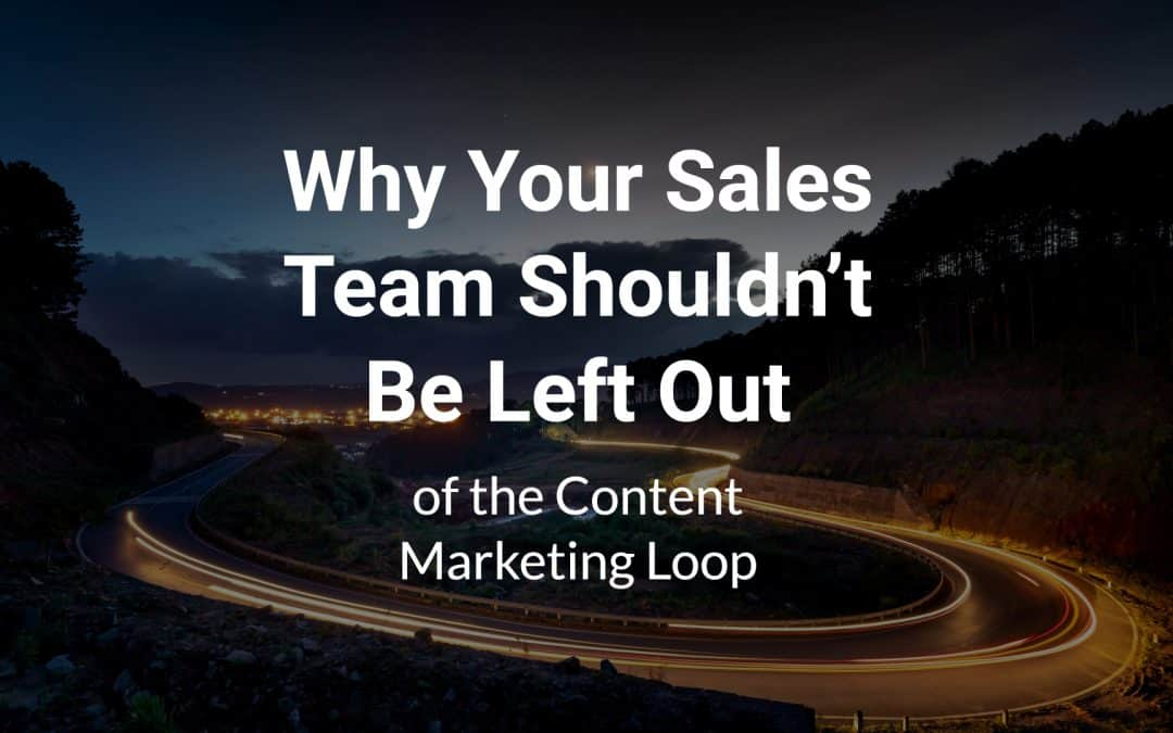 Why Your Sales Team Shouldn't Be Left Out of the Content Marketing Loop