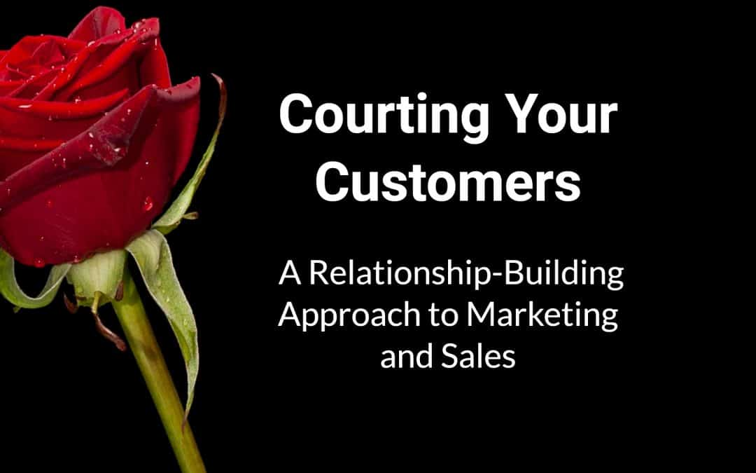 Courting Your Customers: A Relationship-Building Approach to Marketing and Sales