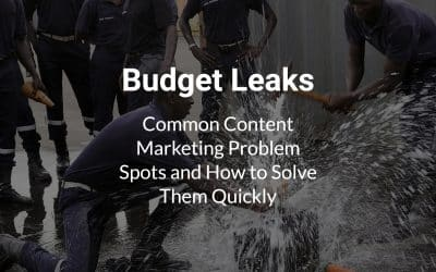 Budget Leaks: Common Content Marketing Problem Spots and How to Solve Them Quickly