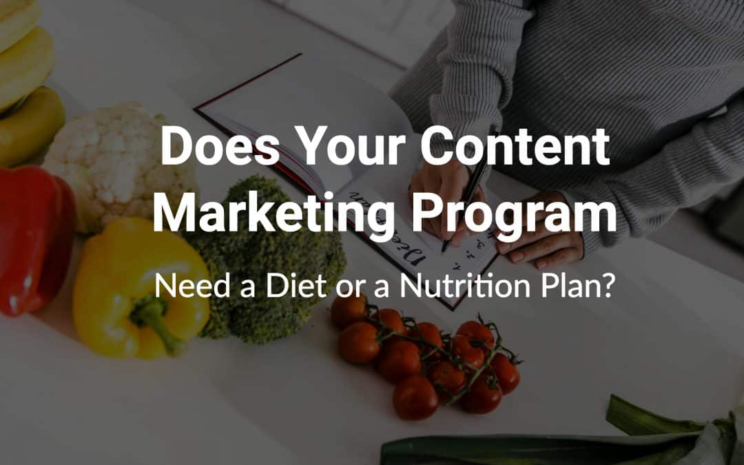 Does Your Content Marketing Program Need a Diet or a Nutrition Plan?