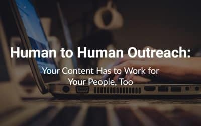 Human to Human Outreach: Your Content Has to Work for Your People, Too