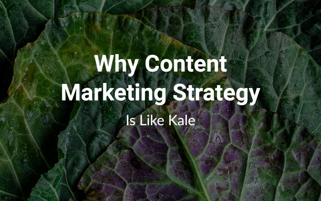Why Content Marketing Strategy Is Like Kale