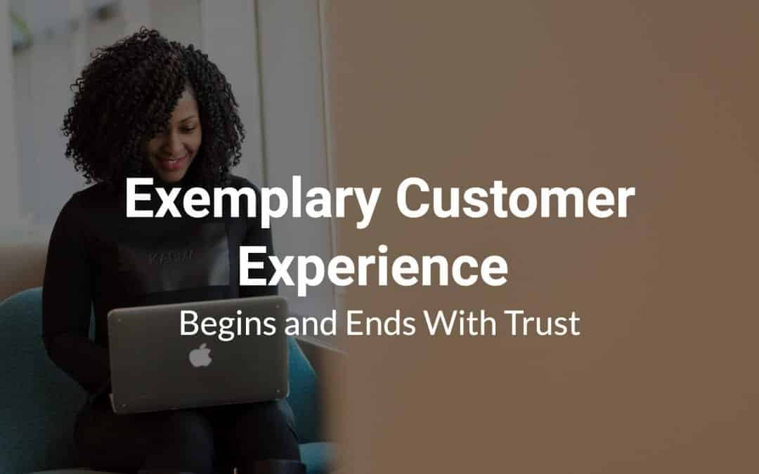 Exemplary Customer Experience Begins and Ends With Trust