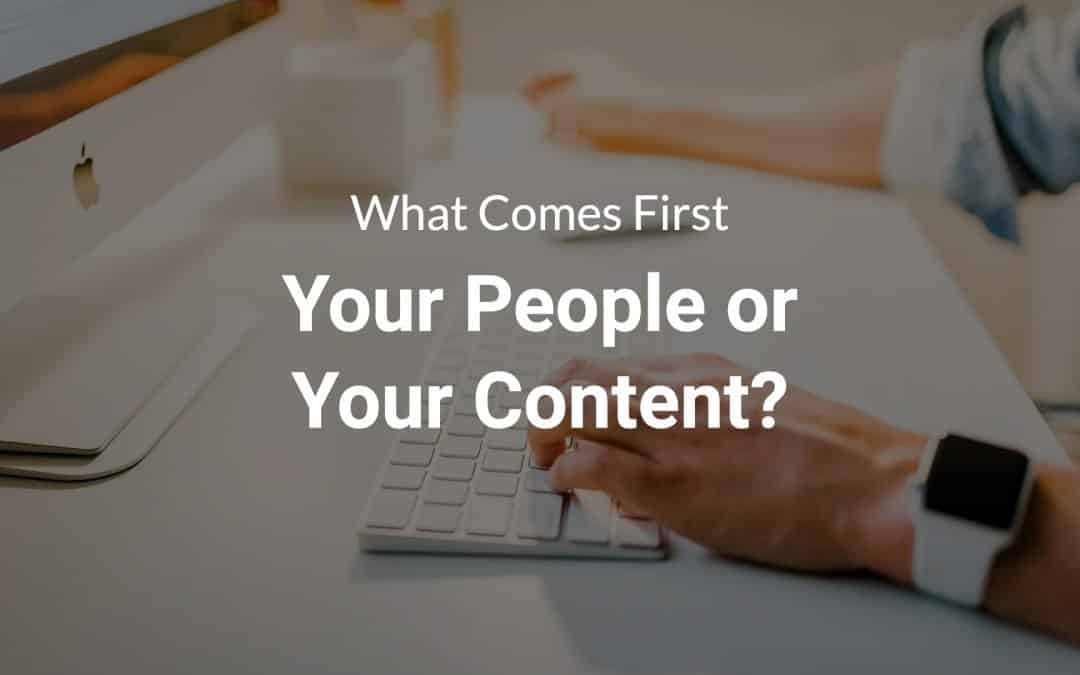 What Comes First — Your People or Your Content?