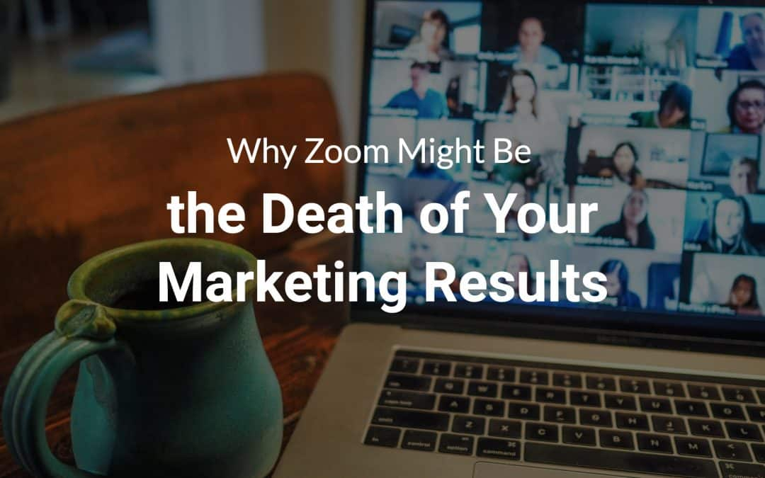 Why Zoom Might Be the Death of Your Marketing Results